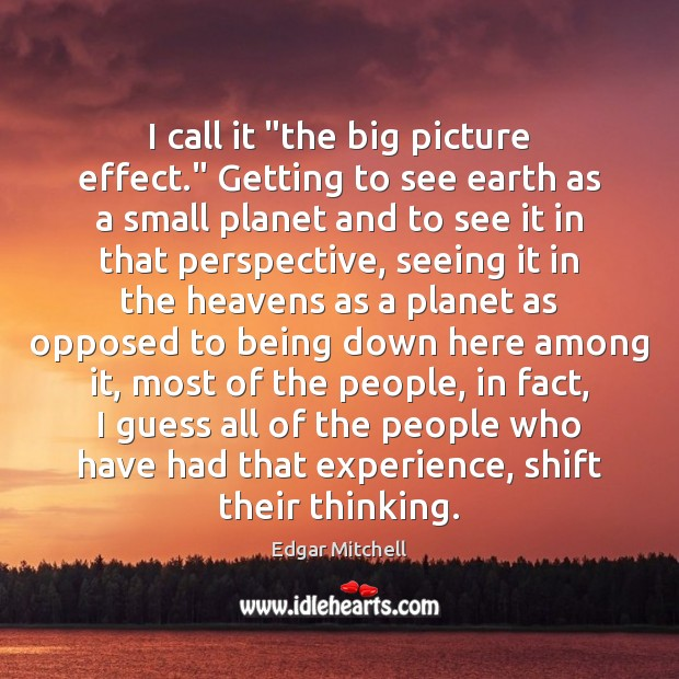 """I call it """"the big picture effect."""" Getting to see earth as Image"""