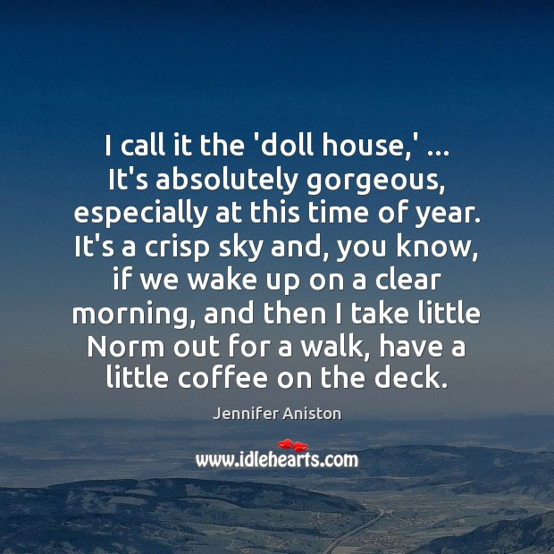 I call it the 'doll house,' … It's absolutely gorgeous, especially at Jennifer Aniston Picture Quote