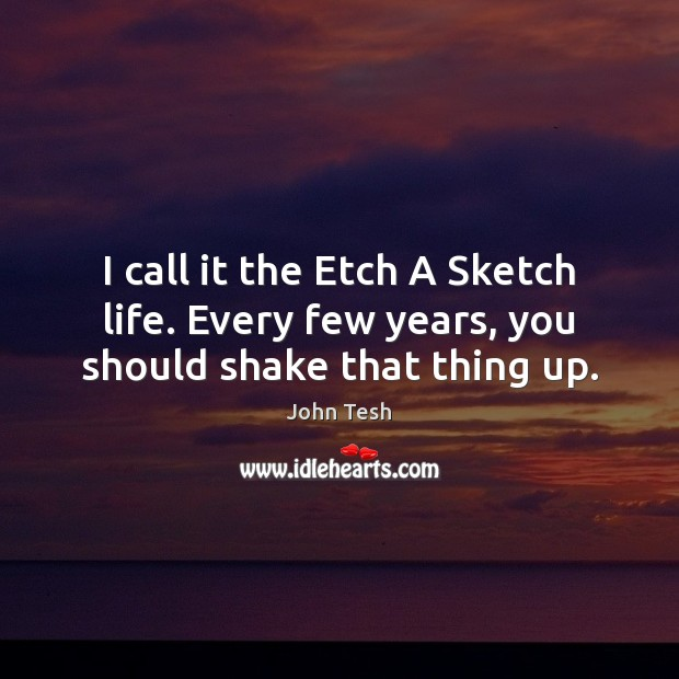 I call it the Etch A Sketch life. Every few years, you should shake that thing up. John Tesh Picture Quote