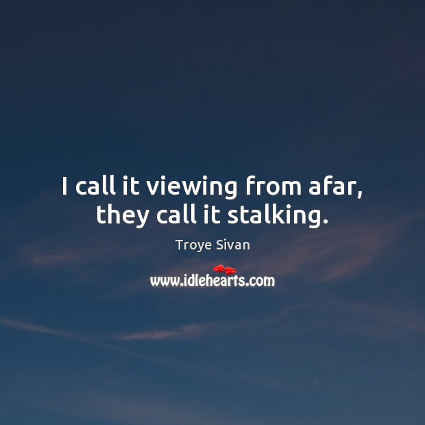 Image, I call it viewing from afar, they call it stalking.