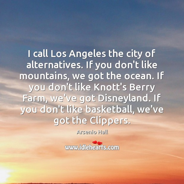 Image, I call Los Angeles the city of alternatives. If you don't like