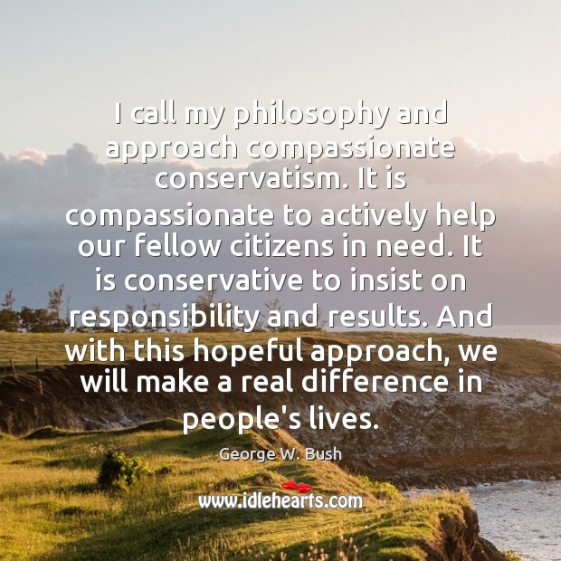 I call my philosophy and approach compassionate conservatism. It is compassionate to Image