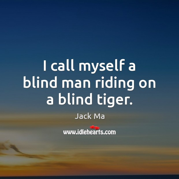 I call myself a blind man riding on a blind tiger. Jack Ma Picture Quote