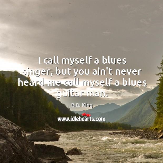 I call myself a blues singer, but you ain't never heard me call myself a blues guitar man. Image