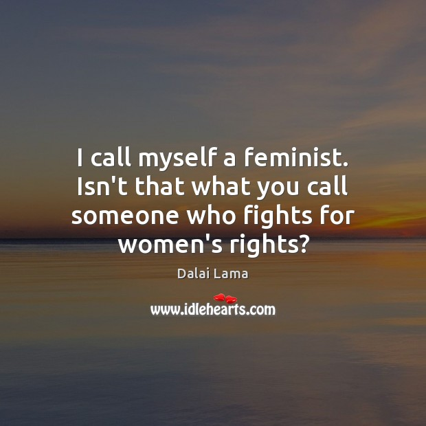 I call myself a feminist. Isn't that what you call someone who fights for women's rights? Dalai Lama Picture Quote