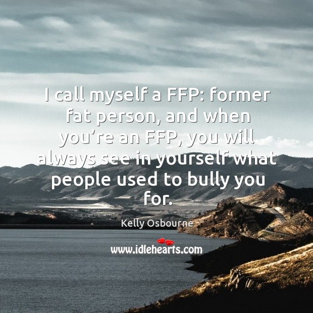 I call myself a ffp: former fat person, and when you're an ffp, you will always see in yourself Image