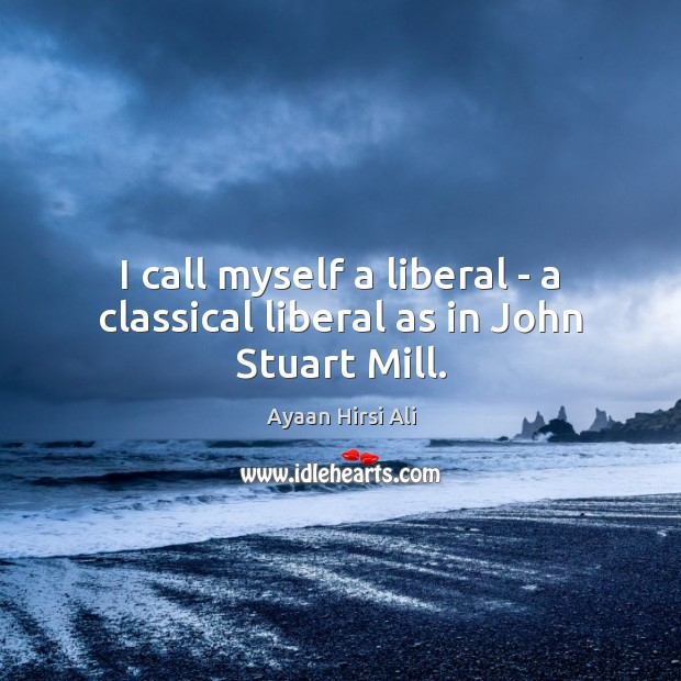 I call myself a liberal – a classical liberal as in John Stuart Mill. Ayaan Hirsi Ali Picture Quote