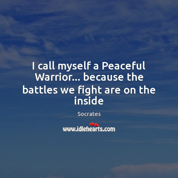 I call myself a Peaceful Warrior… because the battles we fight are on the inside Image