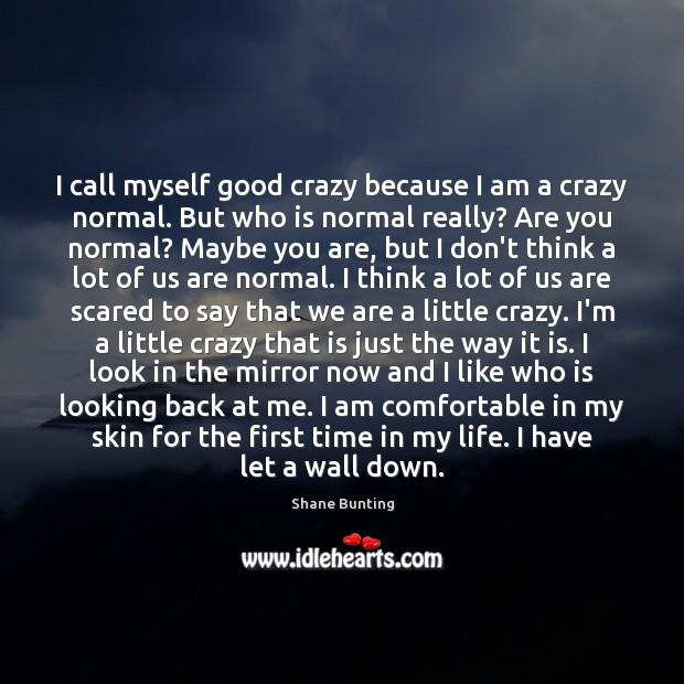 I call myself good crazy because I am a crazy normal. But Image
