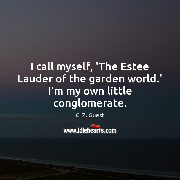 I call myself, 'The Estee Lauder of the garden world.' I'm my own little conglomerate. C. Z. Guest Picture Quote