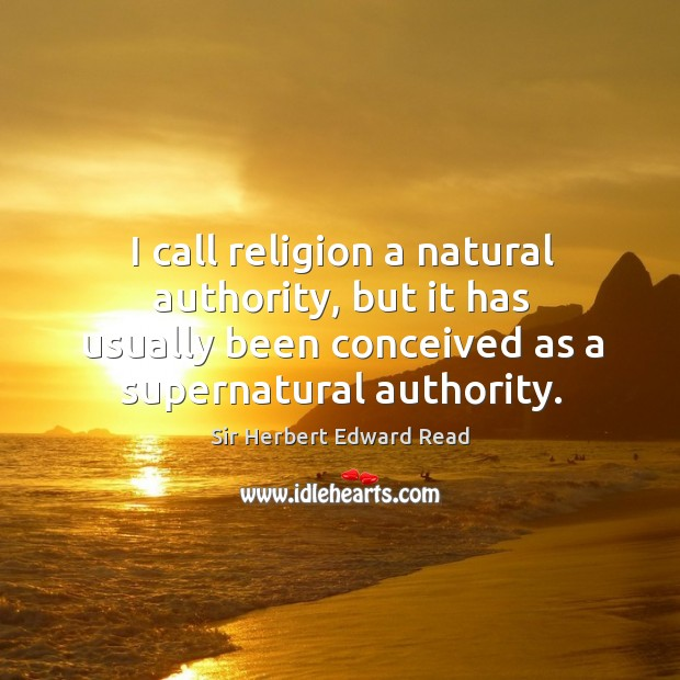 I call religion a natural authority, but it has usually been conceived as a supernatural authority. Sir Herbert Edward Read Picture Quote