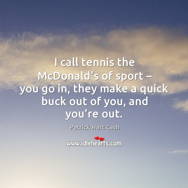 I call tennis the mcdonald's of sport – you go in, they make a quick buck out of you, and you're out. Image
