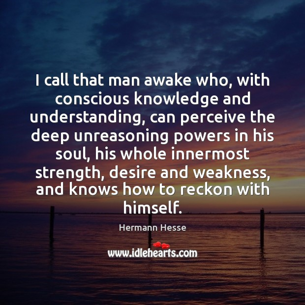 I call that man awake who, with conscious knowledge and understanding, can Hermann Hesse Picture Quote