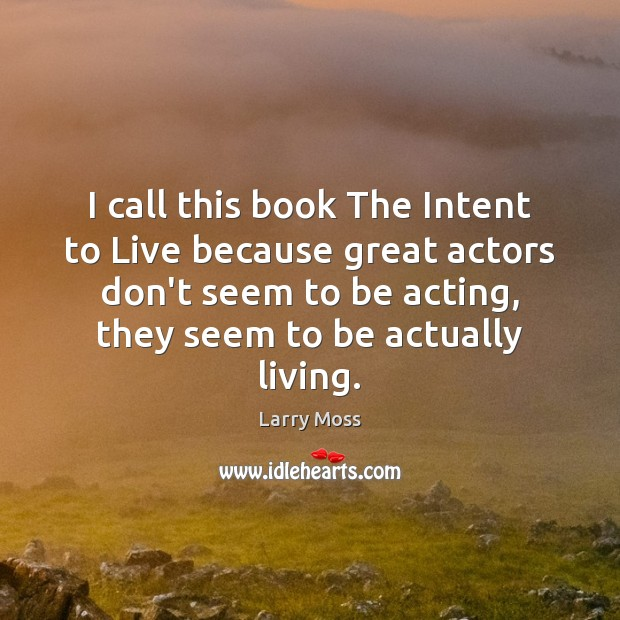 Image, I call this book The Intent to Live because great actors don't