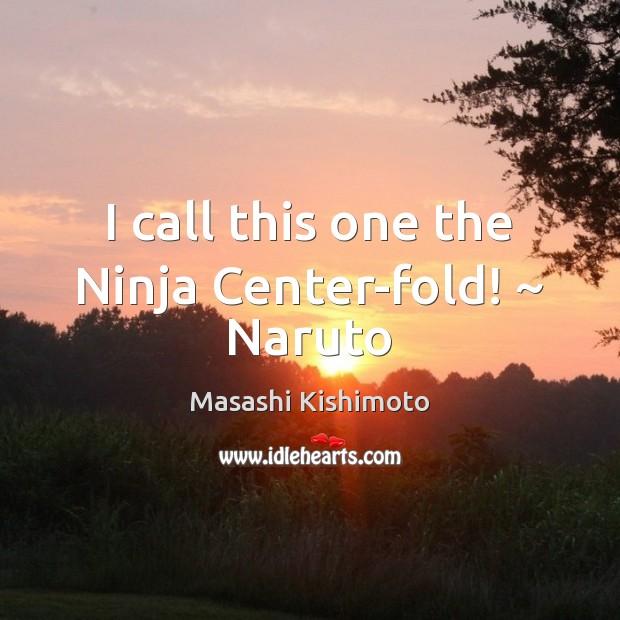 I call this one the Ninja Center-fold! ~ Naruto Masashi Kishimoto Picture Quote
