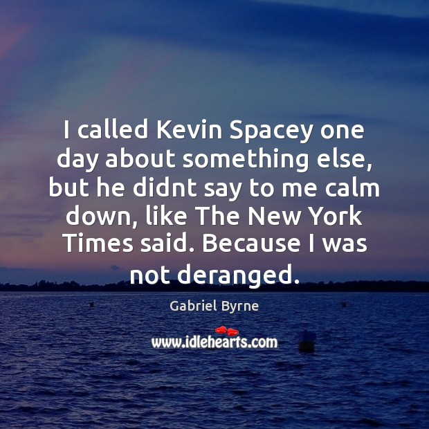 I called Kevin Spacey one day about something else, but he didnt Gabriel Byrne Picture Quote