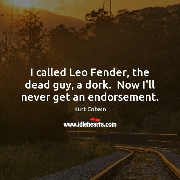 I called Leo Fender, the dead guy, a dork.  Now I'll never get an endorsement. Kurt Cobain Picture Quote