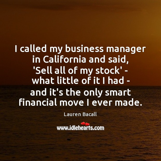 I called my business manager in California and said, 'Sell all of Lauren Bacall Picture Quote