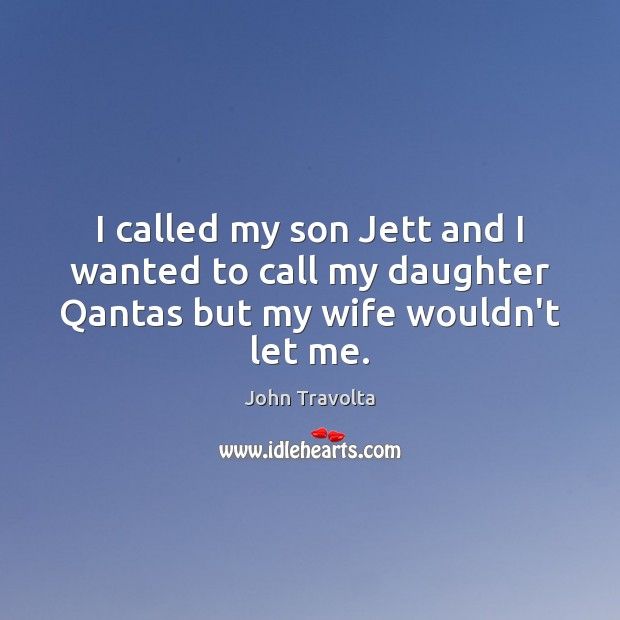 I called my son Jett and I wanted to call my daughter Qantas but my wife wouldn't let me. Image