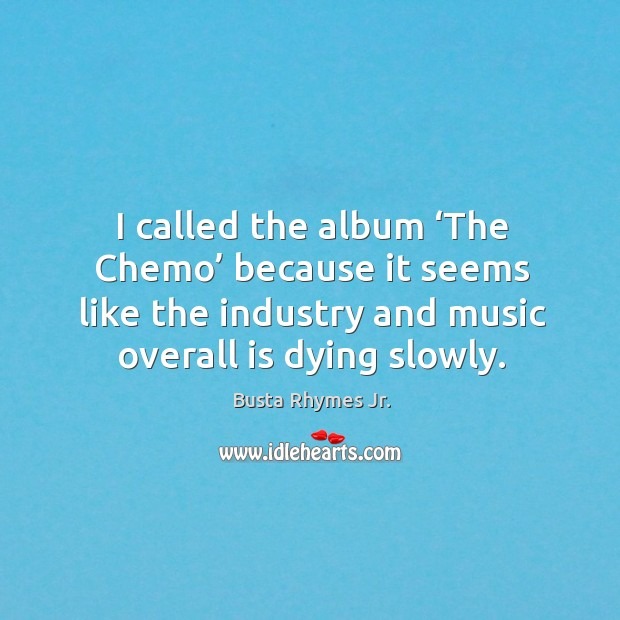 I called the album 'the chemo' because it seems like the industry and music overall is dying slowly. Image