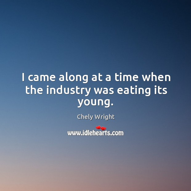 I came along at a time when the industry was eating its young. Chely Wright Picture Quote