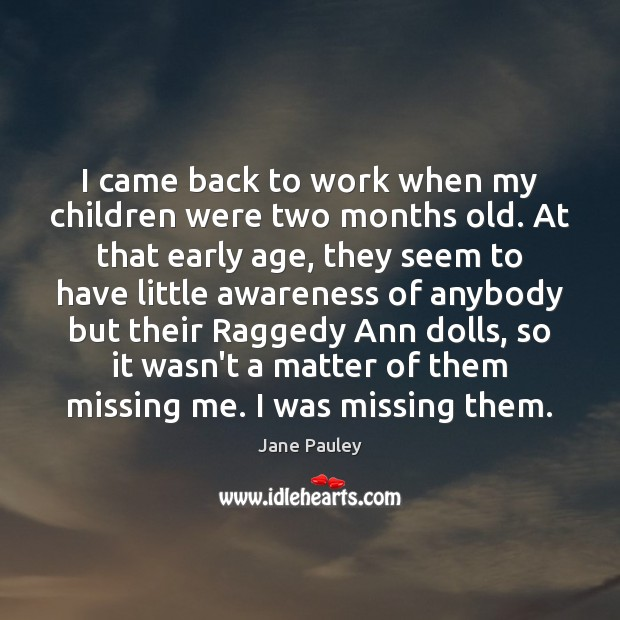 I came back to work when my children were two months old. Jane Pauley Picture Quote