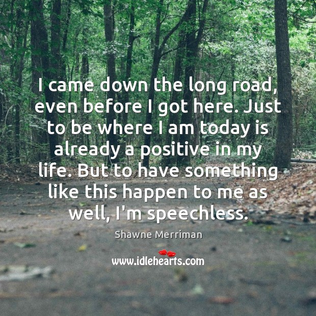 I came down the long road, even before I got here. Just Image