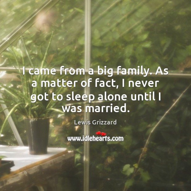 I came from a big family. As a matter of fact, I Lewis Grizzard Picture Quote