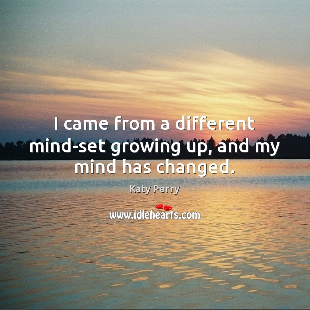 Image, I came from a different mind-set growing up, and my mind has changed.