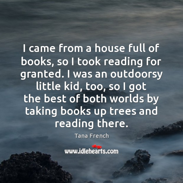 I came from a house full of books, so I took reading Tana French Picture Quote