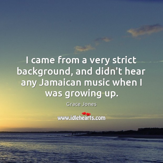 Image, I came from a very strict background, and didn't hear any Jamaican