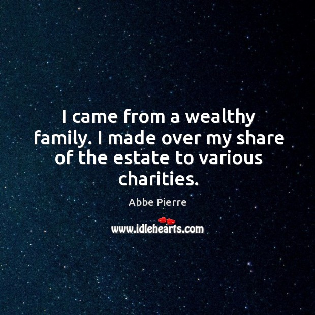 Image, I came from a wealthy family. I made over my share of the estate to various charities.