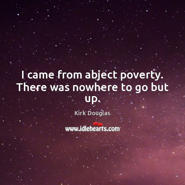 I came from abject poverty. There was nowhere to go but up. Kirk Douglas Picture Quote