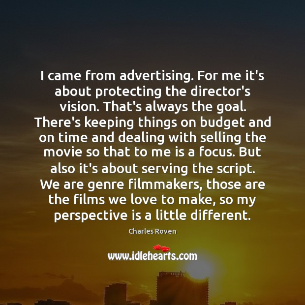 I came from advertising. For me it's about protecting the director's vision. Image