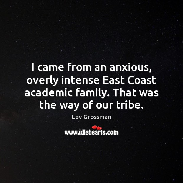 I came from an anxious, overly intense East Coast academic family. That Lev Grossman Picture Quote