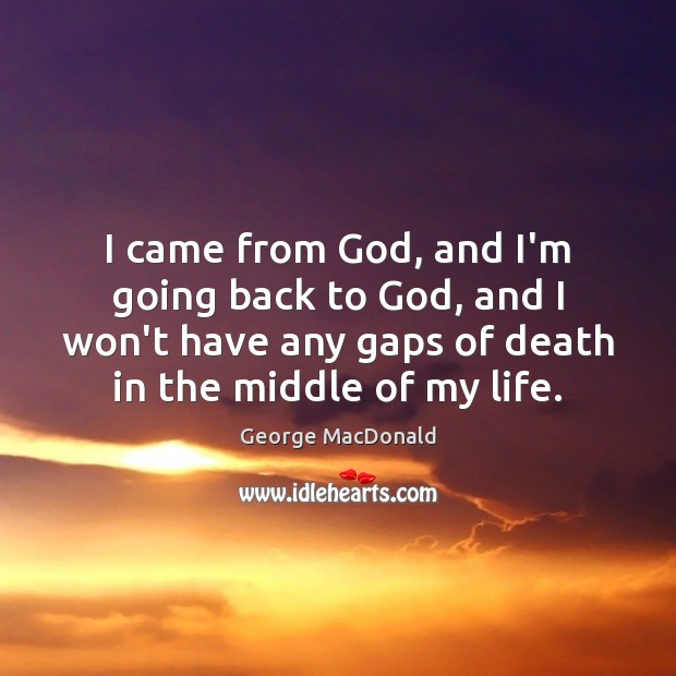 I came from God, and I'm going back to God, and I George MacDonald Picture Quote