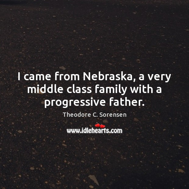 I came from Nebraska, a very middle class family with a progressive father. Theodore C. Sorensen Picture Quote