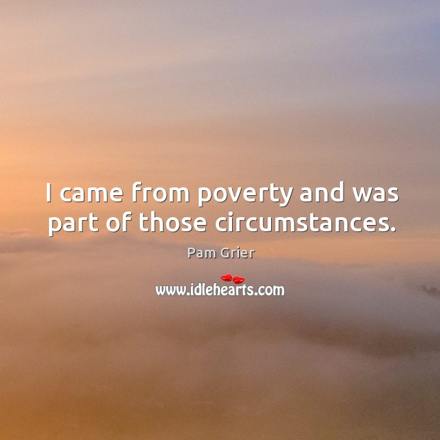 I came from poverty and was part of those circumstances. Pam Grier Picture Quote