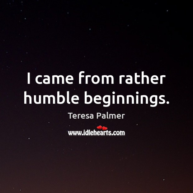 I came from rather humble beginnings. Teresa Palmer Picture Quote