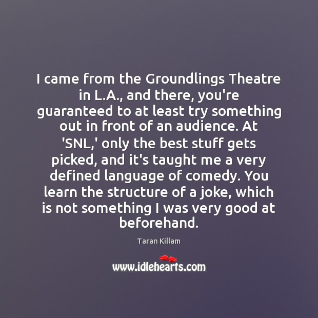 Image, I came from the Groundlings Theatre in L.A., and there, you're