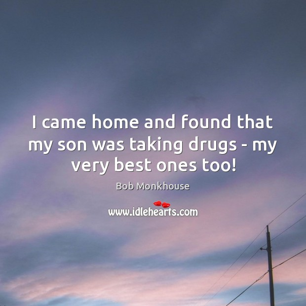 I came home and found that my son was taking drugs – my very best ones too! Image