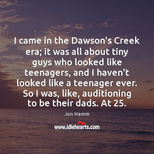I came in the Dawson's Creek era; it was all about tiny Jon Hamm Picture Quote