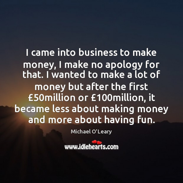 I came into business to make money, I make no apology for Image