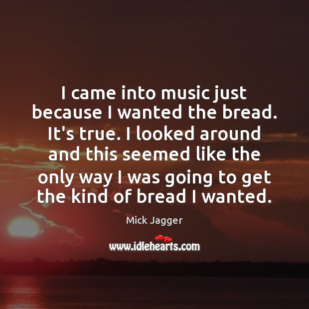 I came into music just because I wanted the bread. It's true. Image