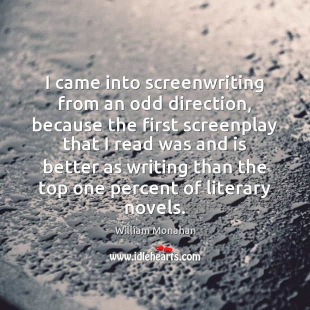 I came into screenwriting from an odd direction, because the first screenplay William Monahan Picture Quote