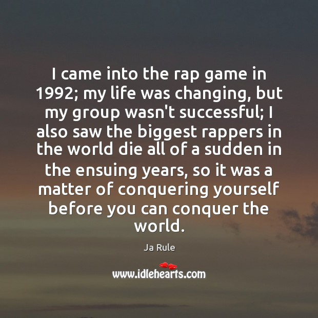 I came into the rap game in 1992; my life was changing, but Ja Rule Picture Quote