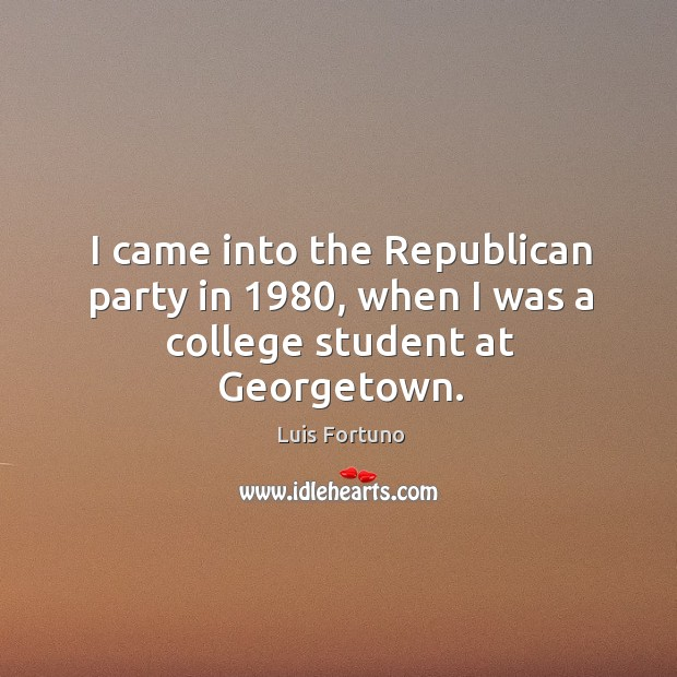 I came into the republican party in 1980, when I was a college student at georgetown. Image
