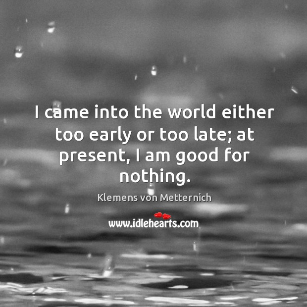 I came into the world either too early or too late; at present, I am good for nothing. Klemens von Metternich Picture Quote