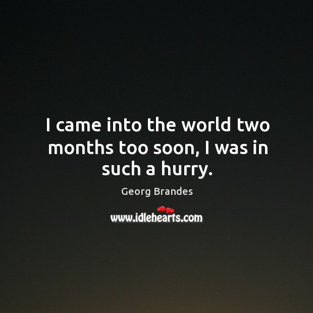 I came into the world two months too soon, I was in such a hurry. Georg Brandes Picture Quote
