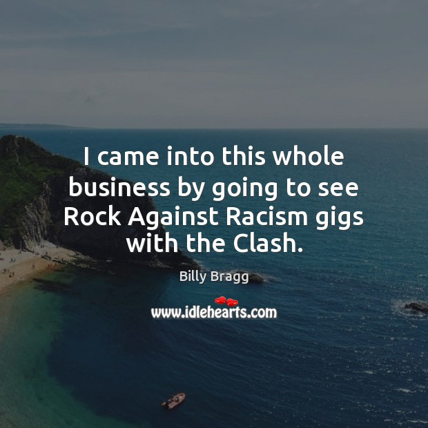 Image, I came into this whole business by going to see Rock Against Racism gigs with the Clash.